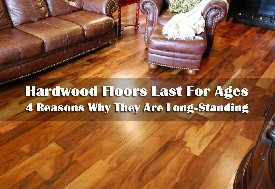 Hardwood Floors Last For Ages | 4 Reasons Why They Are Long-Standing