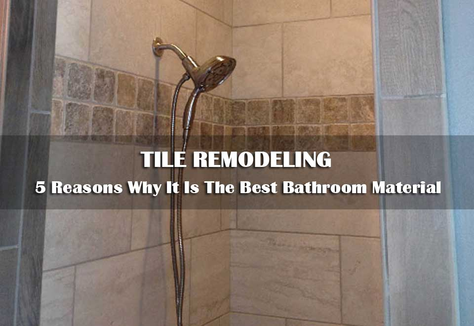 Tile Remodeling | 5 Reasons Why It Is The Best Bathroom Material