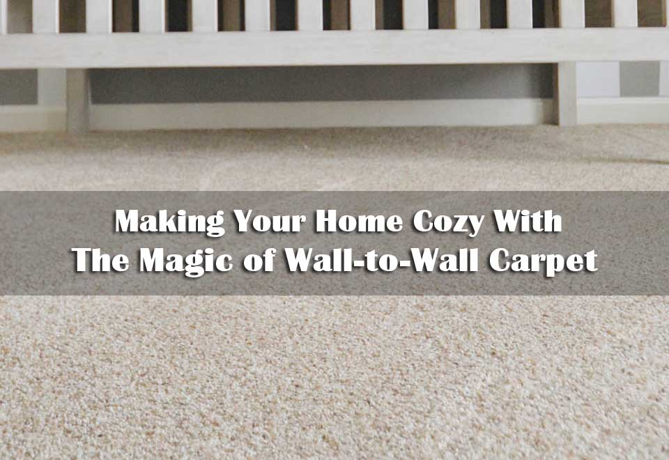 Carpet | Making Your Home Cozy With The Magic of Wall-to-Wall Flooring