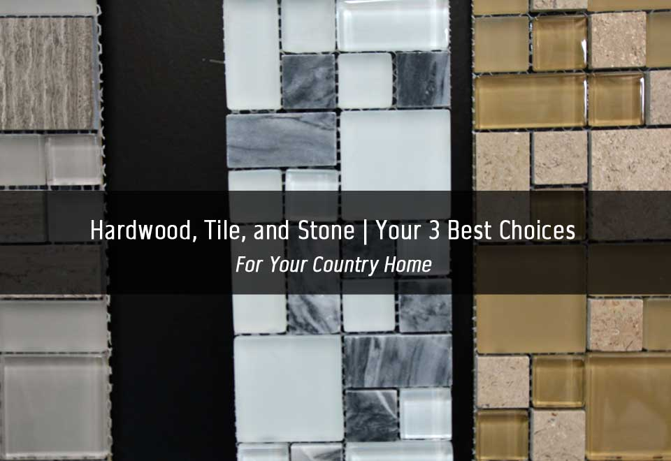 Country Home | Hardwood, Tile, and Stone | Your 3 Best Choices