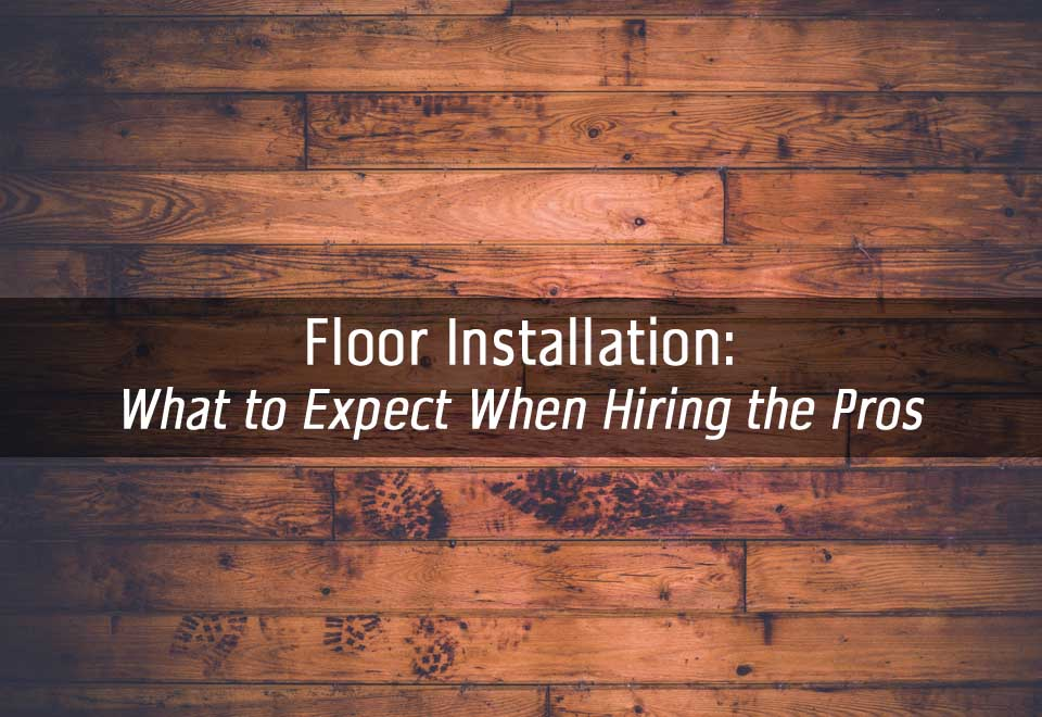 Professional Floor Installation | What You Should Expect When Hiring Pros
