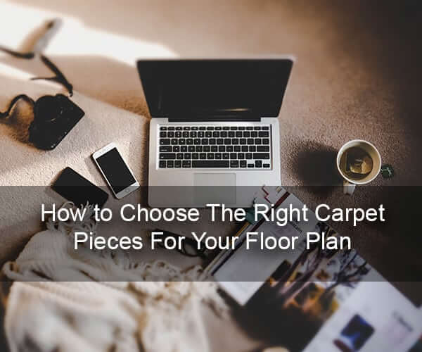 How to Choose The Right Carpet Pieces For Your Floor Plan