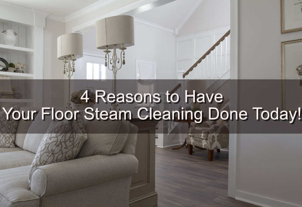 4 Reasons to Have Your Floor Steam Cleaning Done Today!