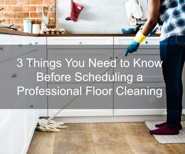 3 Things You Need to Know Before Scheduling a Professional Floor Cleaning